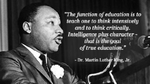 "Photo of Martin Luther King, Jr. with quote:  ""The function of education is to teach one to think intensively and to think critically.  Intelligence plus character — that is the goal of true education."""